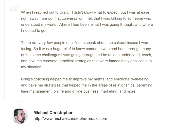 When reached out to Craig,  I didn't know what to expect, but I was at ease right away from our first conversation. I felt that a was talking to someone who understood my world. Where I had been, was going through, and where I need to go.  There are very few people qualified to speak about the cultural issues I was facing. So it was a huge relief to know someone who had been through many of the same challenges I was going through and be able to understand, teach, and give me concrete, practical strategies that immediately applicable to my situation.  Craig's coaching helped me to improve my mental and emotional well-being and gave me strategies to that helped me in the areas of relationships, parenting, time management, online and offline business, marketing, and more.Today I'm happier, healthier, making more money, and things are only looking better and better.Thank you, Craig!